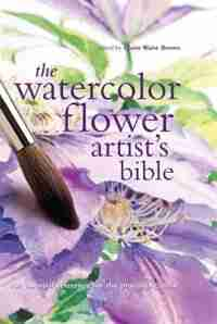 The Watercolor Flower Artist's Bible: An Essential Reference For The Practicing Artist by Claire Brown