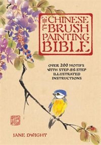 The Chinese Brush Painting Bible: Over 200 Motifs With Step By Step Illustrated Instructions by Jane Dwight