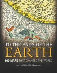 To The Ends Of The Earth: 100 Maps That Changed The World