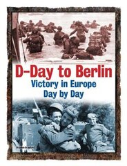 D-DAY TO BERLIN VICTORY IN EUROPE DAY BY
