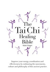 The Tai Chi Healing Bible: Improve Your Energy, Coordination And Effectiveness By Embracing The…
