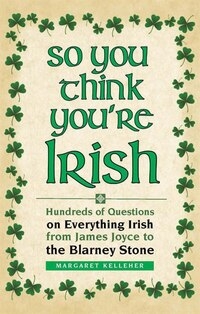 So You Think You're Irish: Hundreds Of Questions On Everything Irish From James Joyce To The…