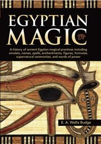 Egyptian Magic: A History Of Ancient Egyptian Magical Practices Including Amulets, Names, Spells…