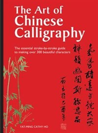 The Art Of Chinese Calligraphy: The Essential Stroke-by-stroke Guide To Making Over 300 Beautiful Characters by Yat-ming Cathy Ho