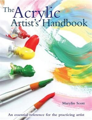 The Acrylic Artist's Handbook: An Essential Reference For The Practicing Artist by MARYLIN SCOTT