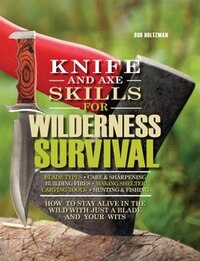 Knife And Axe Skills For Wilderness Survival: How To Survive In The Woods With A Knife, An Axe, And…