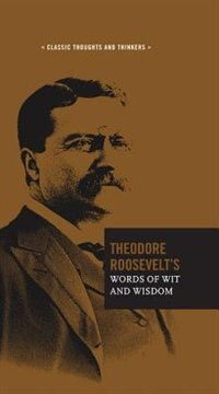 Theodore Roosevelt's Words Of Wit And Wisdom by Theodore Roosevelt