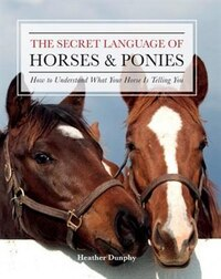 The Secret Language Of Horses And Ponies: How To Understand What Your Horse Is Telling You
