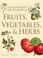 Illustrated Encyclopedia Of Fruits, Vegetables, And Herbs: History, Botany, Cuisine
