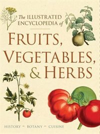 The Illustrated Encyclopedia Of Fruits, Vegetables, And Herbs: History, Botany, Cuisine
