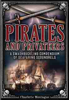 Pirates And Privateers: A Swashbuckling Compendium Of Seafaring Scoundrels by Charlotte Montague