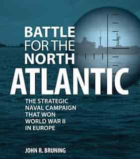 Battle For The North Atlantic: The Strategic Naval Campaign That Won World War Ii In Europe by John Bruning
