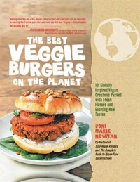 The Best Veggie Burgers On The Planet: 101 Globally Inspired Vegan Creations Packed With Fresh…