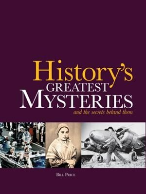 History's Greatest Mysteries: And The Secrets Behind Them by Bill Price