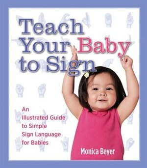 Teach Your Baby To Sign: An Illustrated Guide To Simple Sign Language For Babies by Monica Beyer