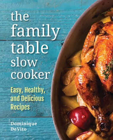 The Family Table Slow Cooker: Easy, Healthy And Delicious Recipes For Every Day by Dominique DeVito