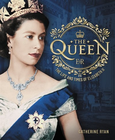 The Queen: The Life And Times Of Elizabeth Ii by Catherine Ryan
