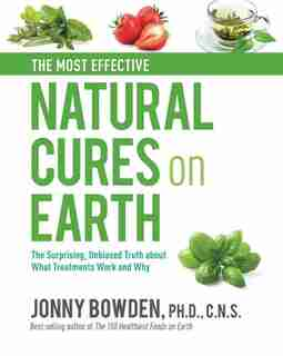 MOST EFFECTIVE NATURAL CURES ON EARTH: The Surprising Unbiased Truth About What Treatments Work And Why by Jonny Bowden