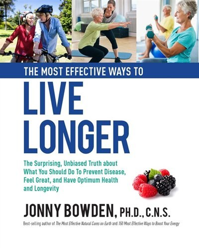 The Most Effective Ways To Live Longer: The Surprising, Unbiased Truth About What You Should Do To Prevent Disease, Feel Great, And Have Op by Jonny Bowden