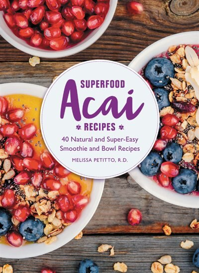 Superfood Acai Recipes: 40 Natural And Super-easy Smoothie And Bowl Recipes by Melissa Petitto