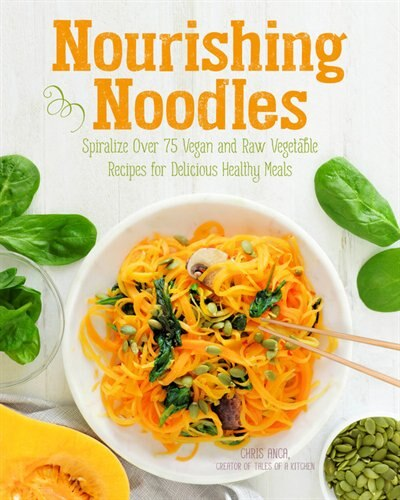 Nourishing Noodles: Spiralize 75 Vegan And Raw Vegetable Recipes For Delicious Healthy Meals by Cristiana Anca