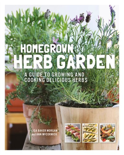 Homegrown Herb Garden: A Guide To Growing And Cooking Delicious Herbs by Lisa Baker Morgan