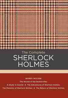 The Complete Sherlock Holmes: Works Include: The Hound Of The Baskervilles; A Study In Scarlet; The Adventures Of Sherlock Holmes by Sir Arthur Conan Doyle