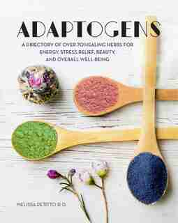 ADAPTOGENS: A Directory Of Over 70 Healing Herbs For Energy, Stress Relief, Beauty, And Overall Well-being by Melissa Petitto