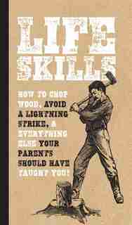 Life Skills: How To Chop Wood, Avoid A Lightning Strike, And Everything Else Your Parents Should Have Taught You! by Nic Compton