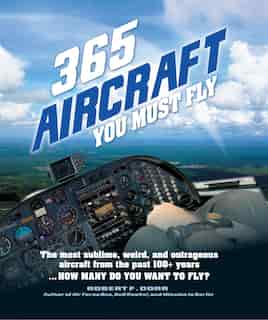 365 Aircraft You Must Fly: The Most Sublime, Weird, And Outrageous Aircraft From The Past 100+ Years ... How Many Do You Want by Robert F. Dorr