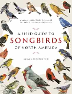 A Field Guide To Songbirds Of North America: A Visual Directory Of 100 Of The Most Popular Songbirds by Noble S. Proctor