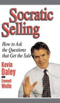 Socratic Selling: How to Ask the Questions That Get the Sale: How to Ask the Questions That Get the…