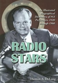 Radio Stars: An Illustrated Biographical Dictionary Of 953 Performers, 1920 Through 1960 by Thomas A. DeLong
