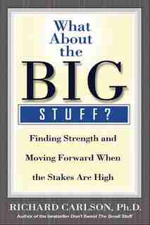 What About The Big Stuff?: Finding Strength And Moving Forward When The Stakes Are High by Richard Carlson