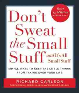 Don't Sweat The Small Stuff . . . And It's All Small Stuff: Simple Ways To Keep The Little Things From Taking Over Your Life by Richard Carlson