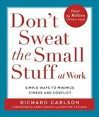Don't Sweat The Small Stuff At Work: Simple Ways To Minimize Stress And Conflict While Bringing Out…