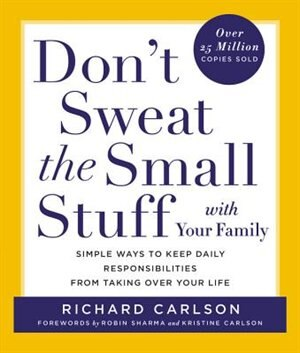 Don't Sweat The Small Stuff With Your Family: Simple Ways To Keep Daily Responsibilities From Taking Over Your Life by Richard Carlson