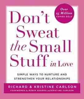 Don't Sweat The Small Stuff In Love: Simple Ways To Nurture And Strengthen Your Relationships by Richard Carlson
