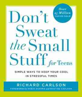 Don't Sweat The Small Stuff For Teens: Simple Ways To Keep Your Cool In Stressful Times by Richard Carlson