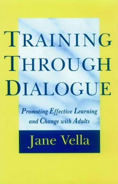 Training Through Dialogue: Promoting Effective Learning and Change with Adults by Jane Vella