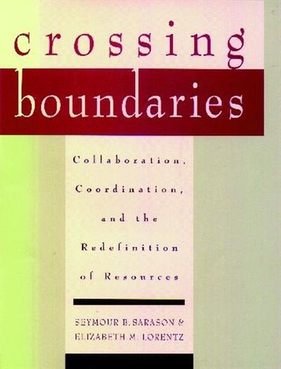 Crossing Boundaries: Collaboration, Coordination, and the Redefinition of Resources by Seymour B. Sarason