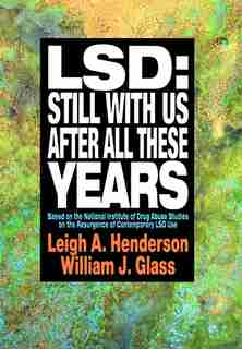 LSD: Still With Us After All These Years: Based on the National Institute of Drug Abuse Studies on the Resurgence of Contemporary LSD Use by Leigh A. Henderson