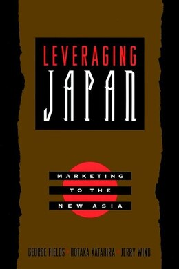 Book Leveraging Japan: Marketing to the New Asia by George Fields