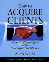 How to Acquire Clients: Powerful Techniques for the Successful Practitioner