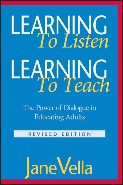 Learning to Listen, Learning to Teach: The Power of Dialogue in Educating Adults by Jane Vella