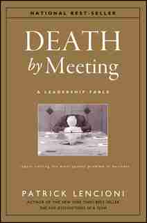 Death by Meeting: A Leadership Fable...About Solving the Most Painful Problem in Business by Patrick M. Lencioni