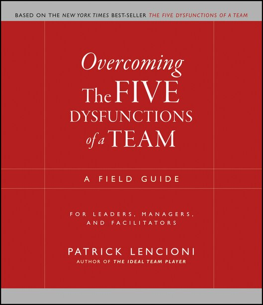 Overcoming the Five Dysfunctions of a Team: A Field Guide for Leaders, Managers, and Facilitators by Patrick M. Lencioni
