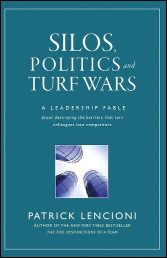 Silos, Politics and Turf Wars: A Leadership Fable About Destroying the Barriers That Turn Colleagues Into Competitors by Patrick M. Lencioni