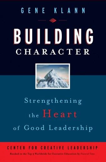 Building Character: Strengthening the Heart of Good Leadership by Gene Klann