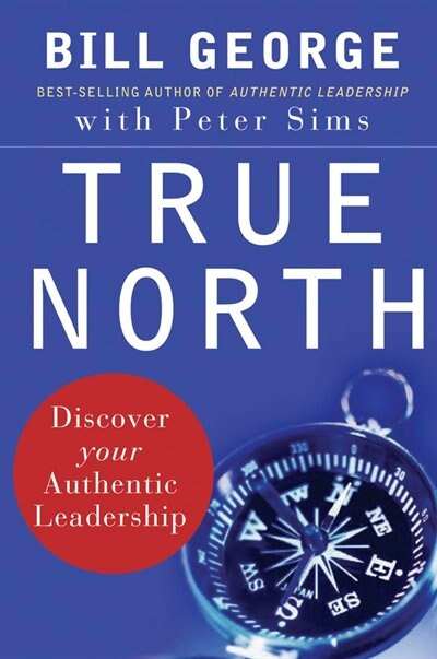 True North: Discover Your Authentic Leadership by Bill George